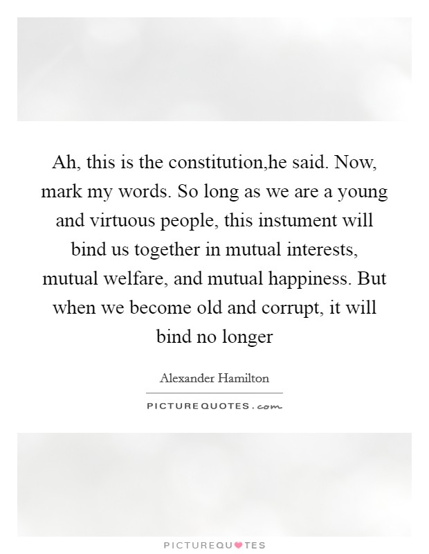Ah, this is the constitution,he said. Now, mark my words. So long as we are a young and virtuous people, this instument will bind us together in mutual interests, mutual welfare, and mutual happiness. But when we become old and corrupt, it will bind no longer Picture Quote #1