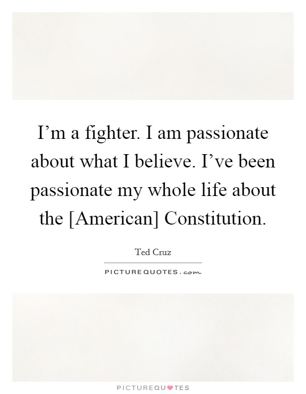 I'm a fighter. I am passionate about what I believe. I've been passionate my whole life about the [American] Constitution Picture Quote #1