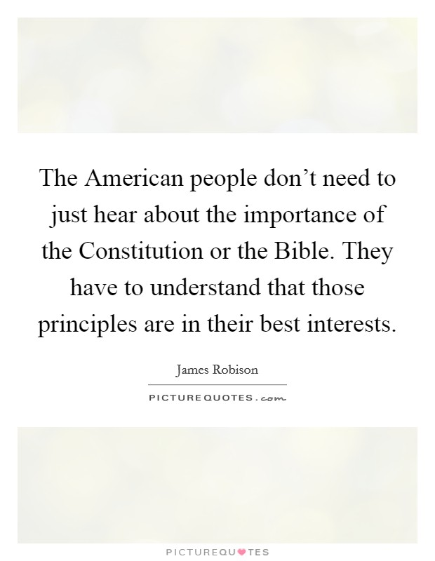The American people don't need to just hear about the importance of the Constitution or the Bible. They have to understand that those principles are in their best interests Picture Quote #1