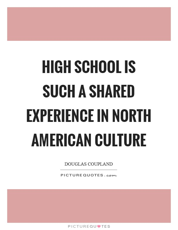 High school is such a shared experience in North American culture Picture Quote #1