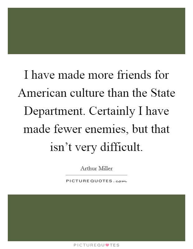I have made more friends for American culture than the State Department. Certainly I have made fewer enemies, but that isn't very difficult Picture Quote #1