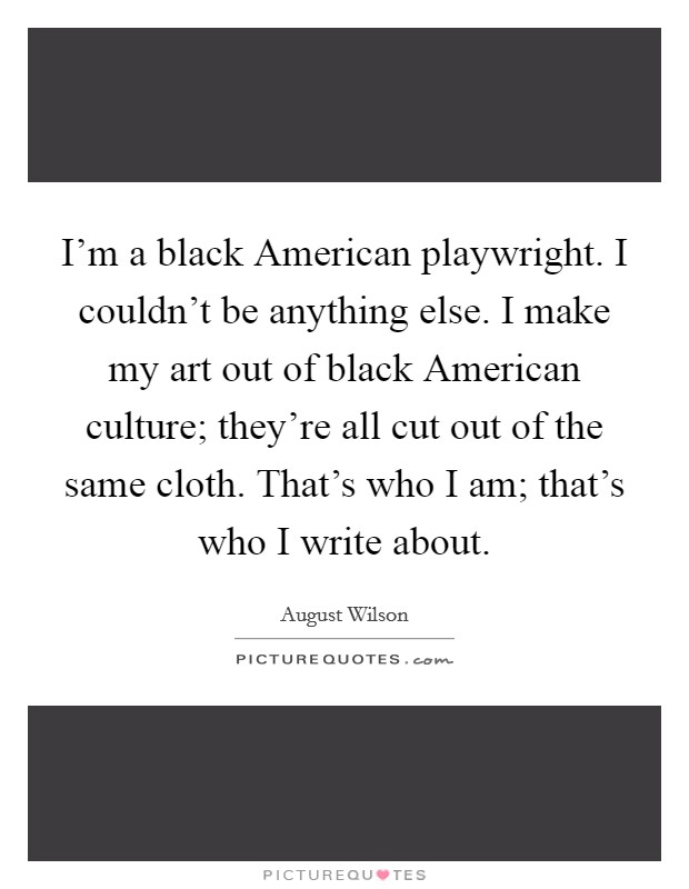 I'm a black American playwright. I couldn't be anything else. I make my art out of black American culture; they're all cut out of the same cloth. That's who I am; that's who I write about Picture Quote #1