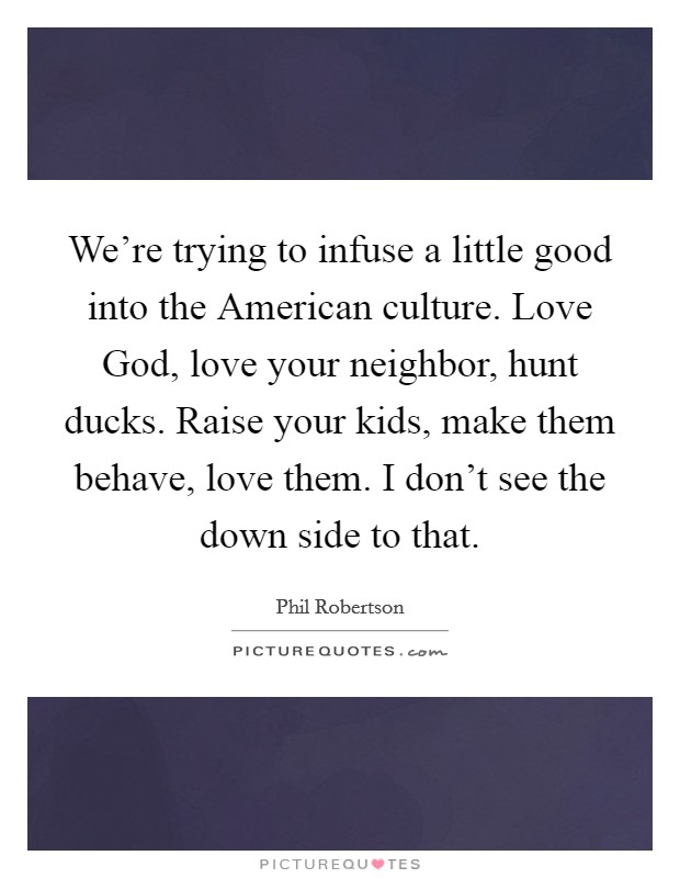 We're trying to infuse a little good into the American culture. Love God, love your neighbor, hunt ducks. Raise your kids, make them behave, love them. I don't see the down side to that Picture Quote #1