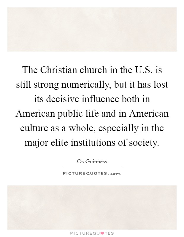 The Christian church in the U.S. is still strong numerically, but it has lost its decisive influence both in American public life and in American culture as a whole, especially in the major elite institutions of society Picture Quote #1