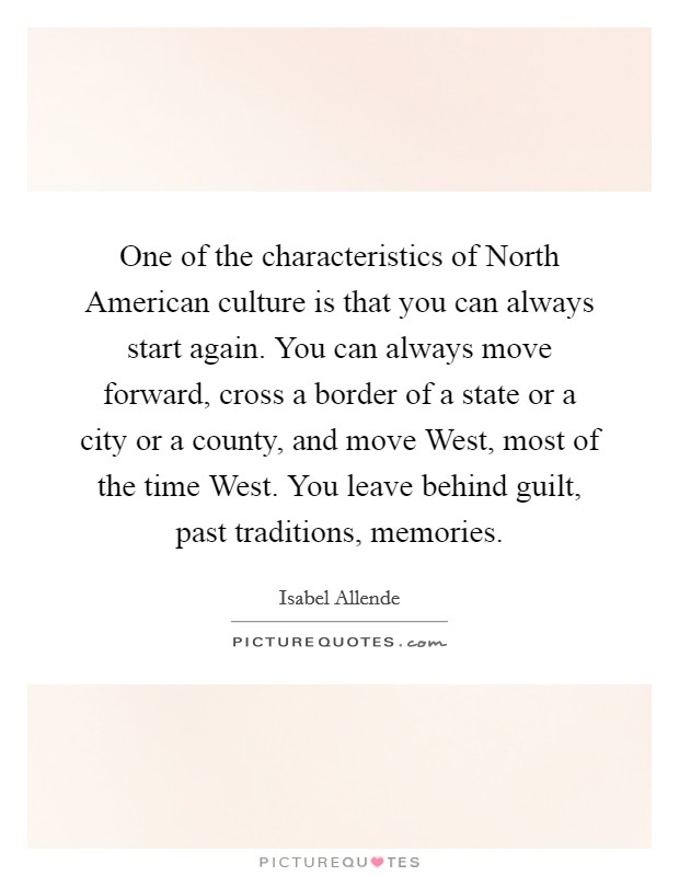 One of the characteristics of North American culture is that you can always start again. You can always move forward, cross a border of a state or a city or a county, and move West, most of the time West. You leave behind guilt, past traditions, memories Picture Quote #1