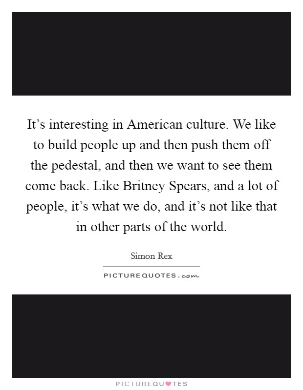 It's interesting in American culture. We like to build people up and then push them off the pedestal, and then we want to see them come back. Like Britney Spears, and a lot of people, it's what we do, and it's not like that in other parts of the world Picture Quote #1