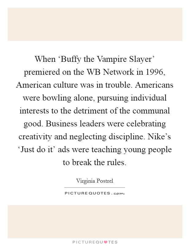 When 'Buffy the Vampire Slayer' premiered on the WB Network in 1996, American culture was in trouble. Americans were bowling alone, pursuing individual interests to the detriment of the communal good. Business leaders were celebrating creativity and neglecting discipline. Nike's 'Just do it' ads were teaching young people to break the rules Picture Quote #1