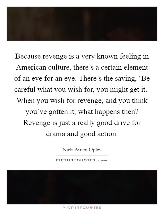 Because revenge is a very known feeling in American culture, there's a certain element of an eye for an eye. There's the saying, 'Be careful what you wish for, you might get it.' When you wish for revenge, and you think you've gotten it, what happens then? Revenge is just a really good drive for drama and good action Picture Quote #1