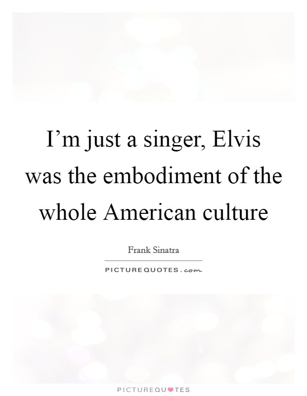 I'm just a singer, Elvis was the embodiment of the whole American culture Picture Quote #1