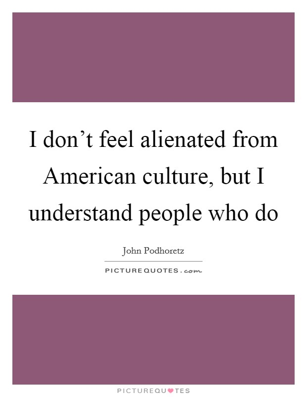 I don't feel alienated from American culture, but I understand people who do Picture Quote #1