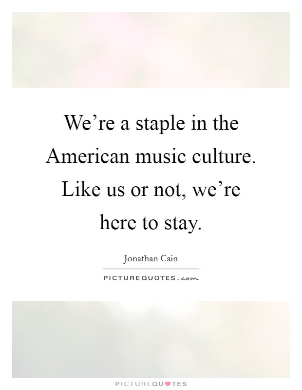 We're a staple in the American music culture. Like us or not, we're here to stay Picture Quote #1