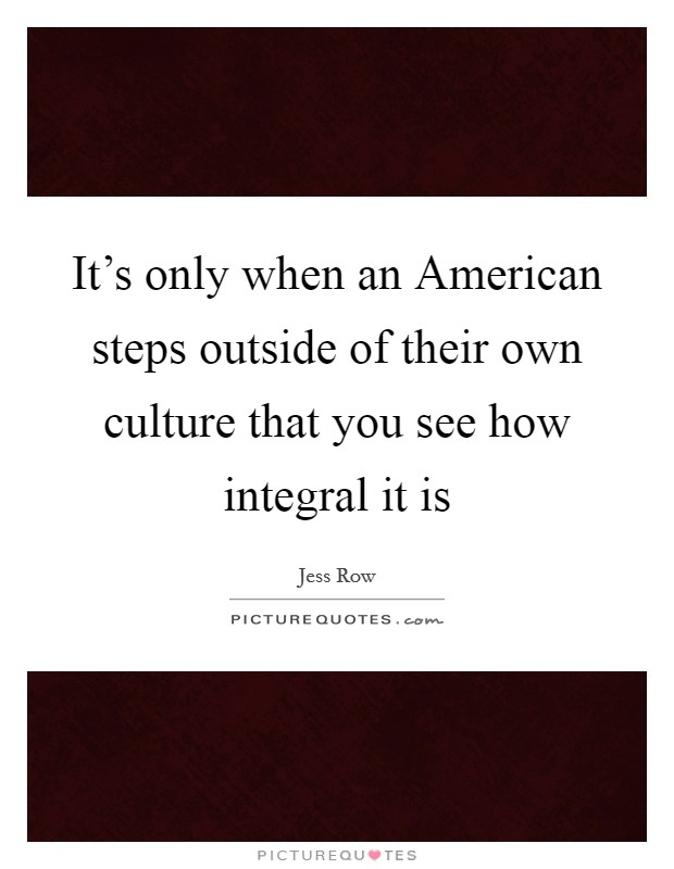 It's only when an American steps outside of their own culture that you see how integral it is Picture Quote #1