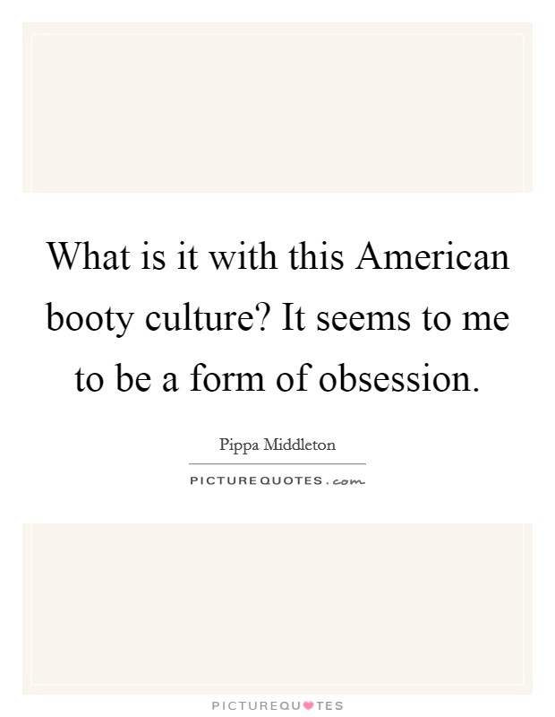 What is it with this American booty culture? It seems to me to be a form of obsession Picture Quote #1