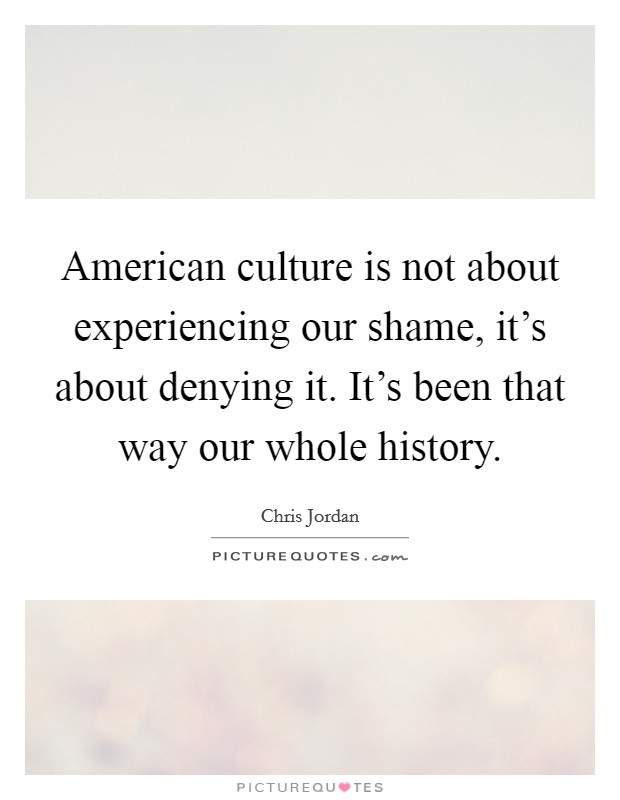 American culture is not about experiencing our shame, it's about denying it. It's been that way our whole history Picture Quote #1