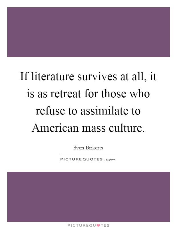 If literature survives at all, it is as retreat for those who refuse to assimilate to American mass culture Picture Quote #1