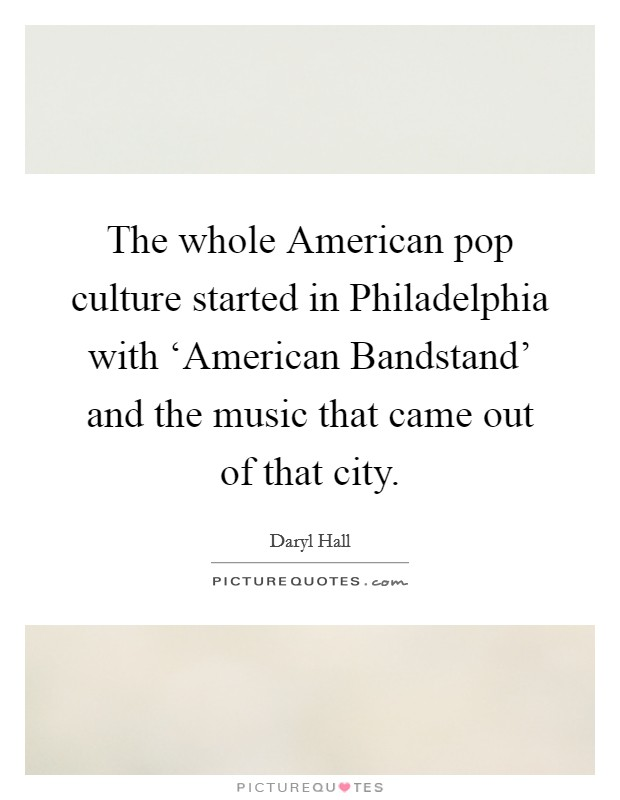 The whole American pop culture started in Philadelphia with 'American Bandstand' and the music that came out of that city Picture Quote #1