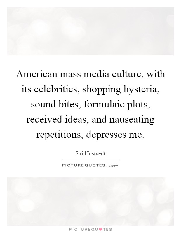 American mass media culture, with its celebrities, shopping hysteria, sound bites, formulaic plots, received ideas, and nauseating repetitions, depresses me Picture Quote #1