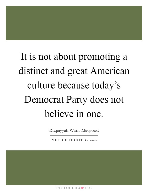 It is not about promoting a distinct and great American culture because today's Democrat Party does not believe in one Picture Quote #1