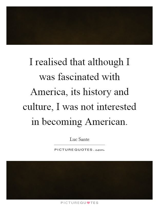 I realised that although I was fascinated with America, its history and culture, I was not interested in becoming American Picture Quote #1