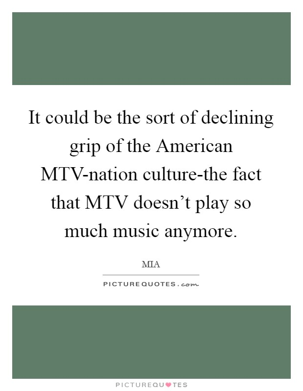 It could be the sort of declining grip of the American MTV-nation culture-the fact that MTV doesn't play so much music anymore Picture Quote #1