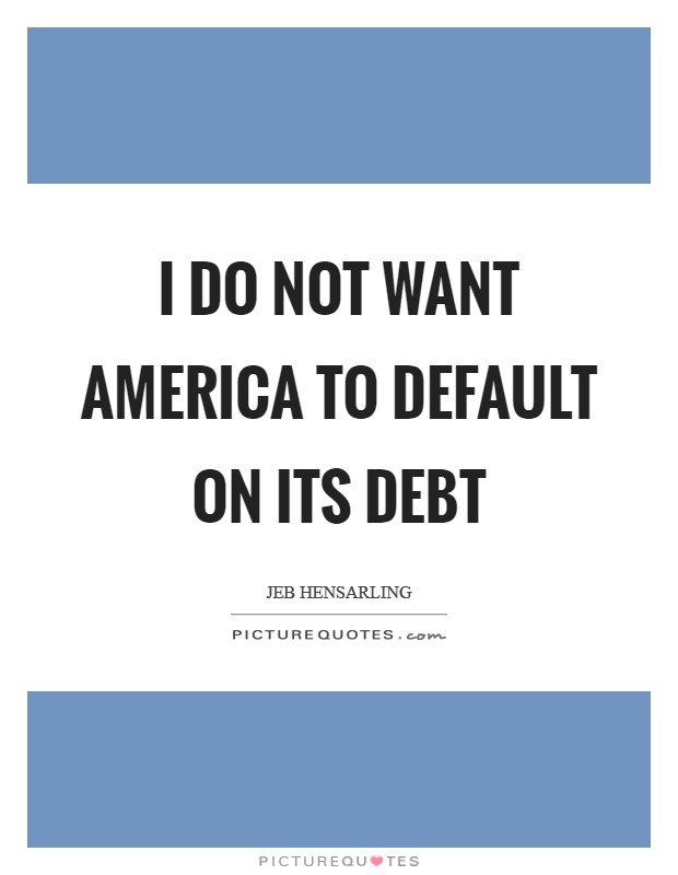 I do not want America to default on its debt Picture Quote #1