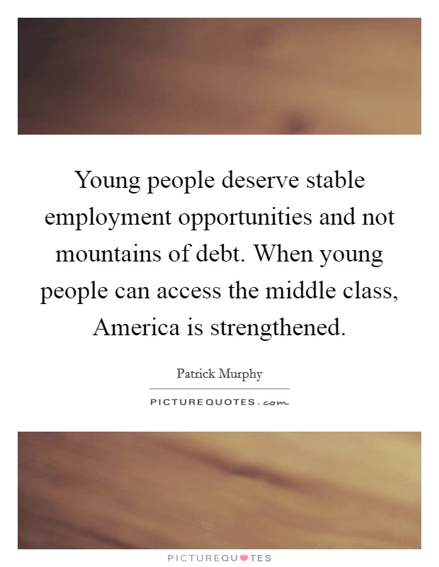 Young people deserve stable employment opportunities and not mountains of debt. When young people can access the middle class, America is strengthened Picture Quote #1
