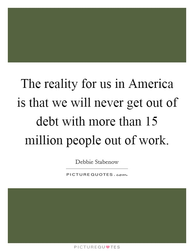 The reality for us in America is that we will never get out of debt with more than 15 million people out of work Picture Quote #1