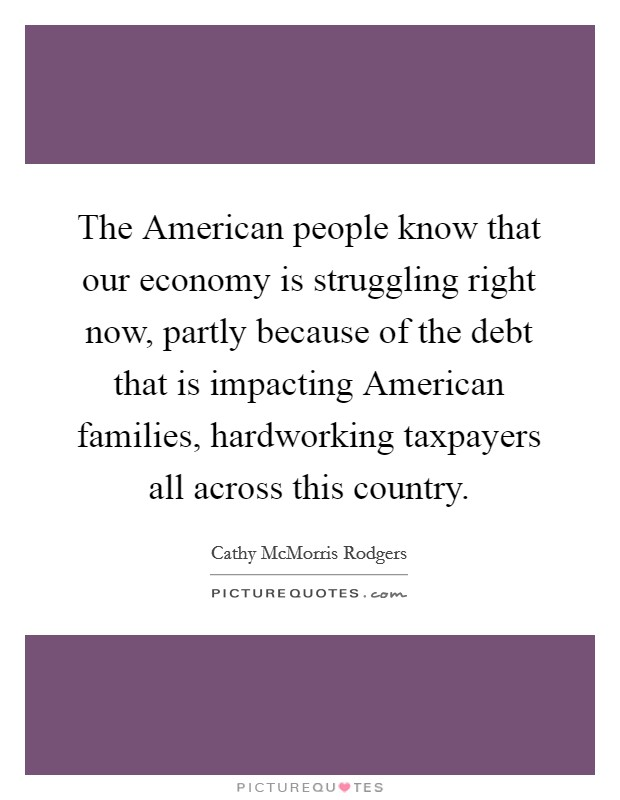 The American people know that our economy is struggling right now, partly because of the debt that is impacting American families, hardworking taxpayers all across this country Picture Quote #1