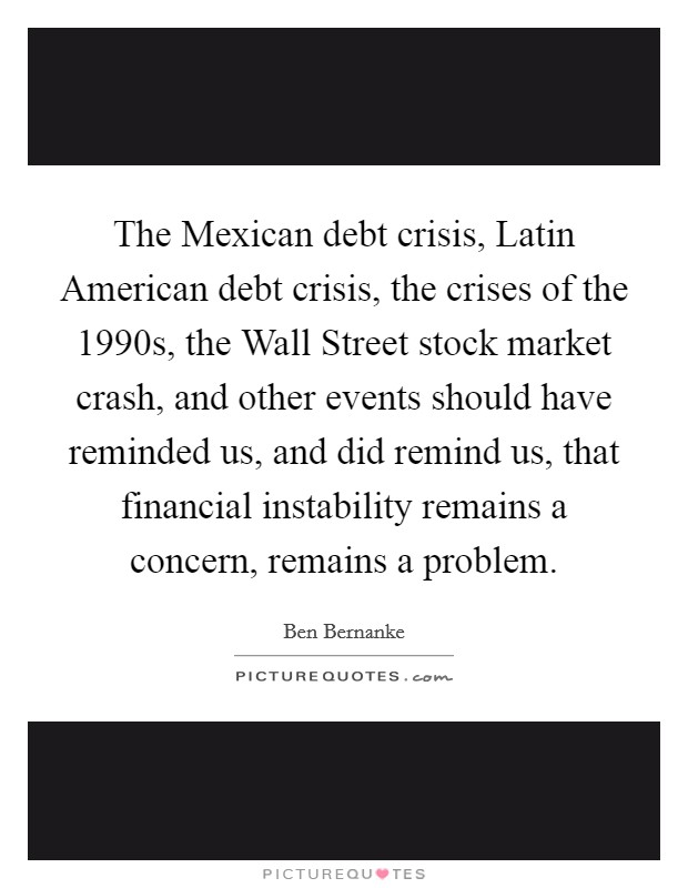 The Mexican debt crisis, Latin American debt crisis, the crises of the 1990s, the Wall Street stock market crash, and other events should have reminded us, and did remind us, that financial instability remains a concern, remains a problem Picture Quote #1