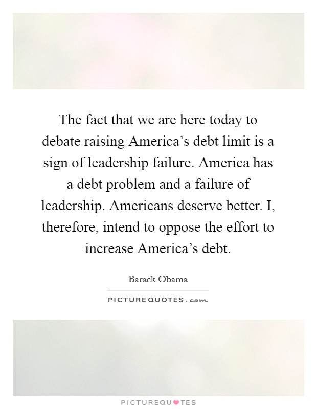 The fact that we are here today to debate raising America's debt limit is a sign of leadership failure. America has a debt problem and a failure of leadership. Americans deserve better. I, therefore, intend to oppose the effort to increase America's debt Picture Quote #1