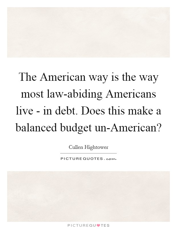 The American way is the way most law-abiding Americans live - in debt. Does this make a balanced budget un-American? Picture Quote #1