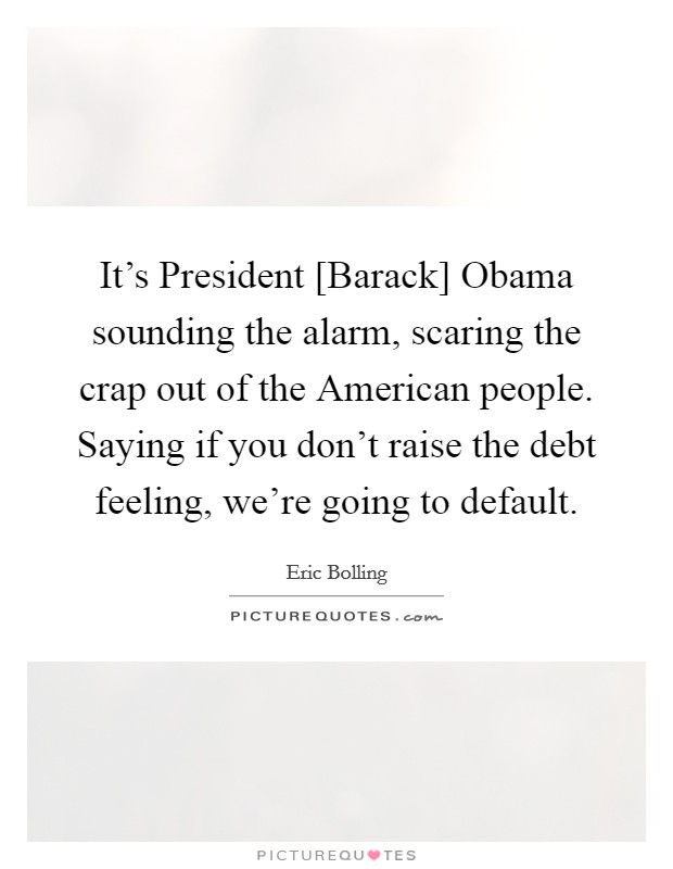 It's President [Barack] Obama sounding the alarm, scaring the crap out of the American people. Saying if you don't raise the debt feeling, we're going to default Picture Quote #1