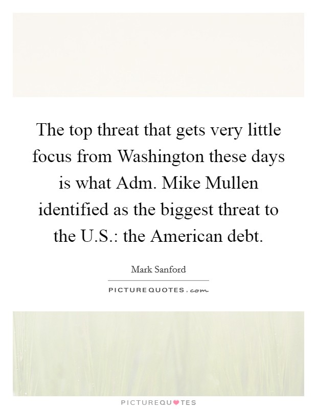 The top threat that gets very little focus from Washington these days is what Adm. Mike Mullen identified as the biggest threat to the U.S.: the American debt Picture Quote #1