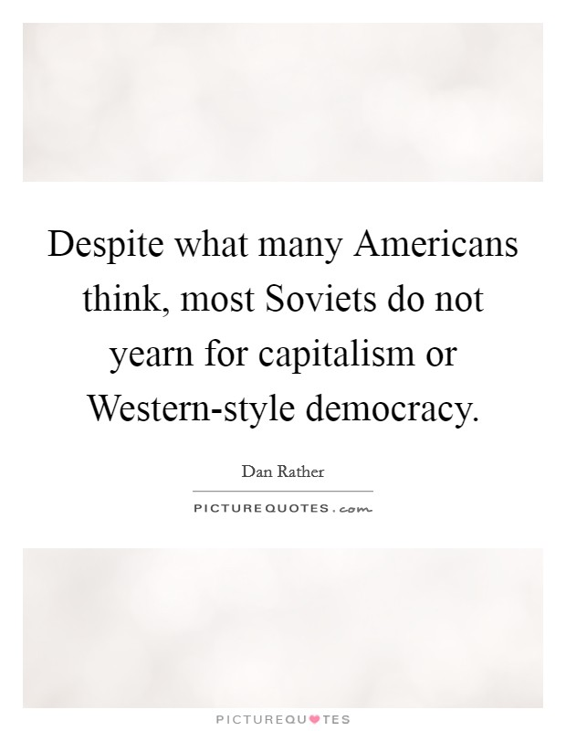 Despite what many Americans think, most Soviets do not yearn for capitalism or Western-style democracy Picture Quote #1