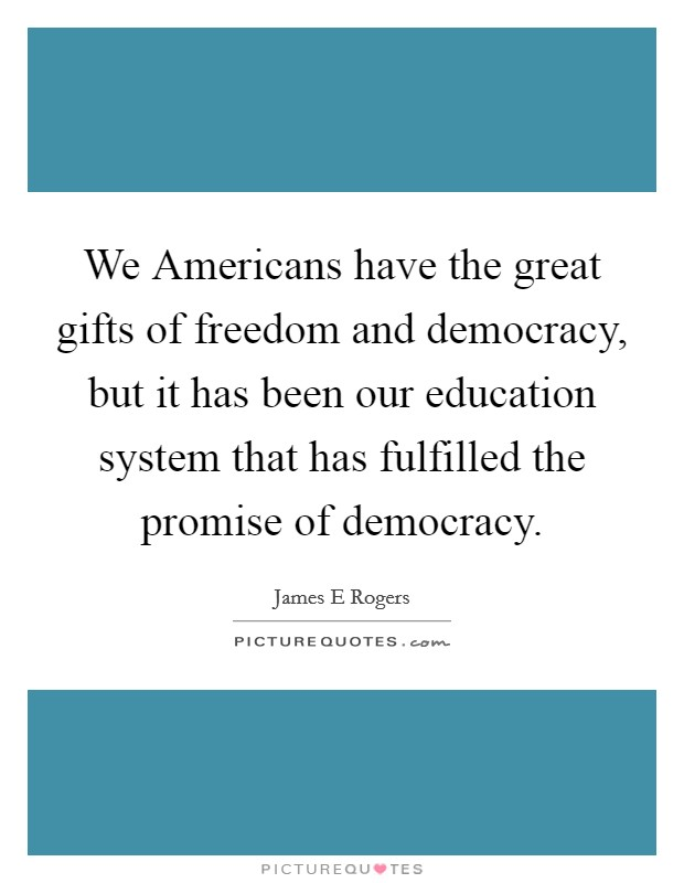 We Americans have the great gifts of freedom and democracy, but it has been our education system that has fulfilled the promise of democracy. Picture Quote #1
