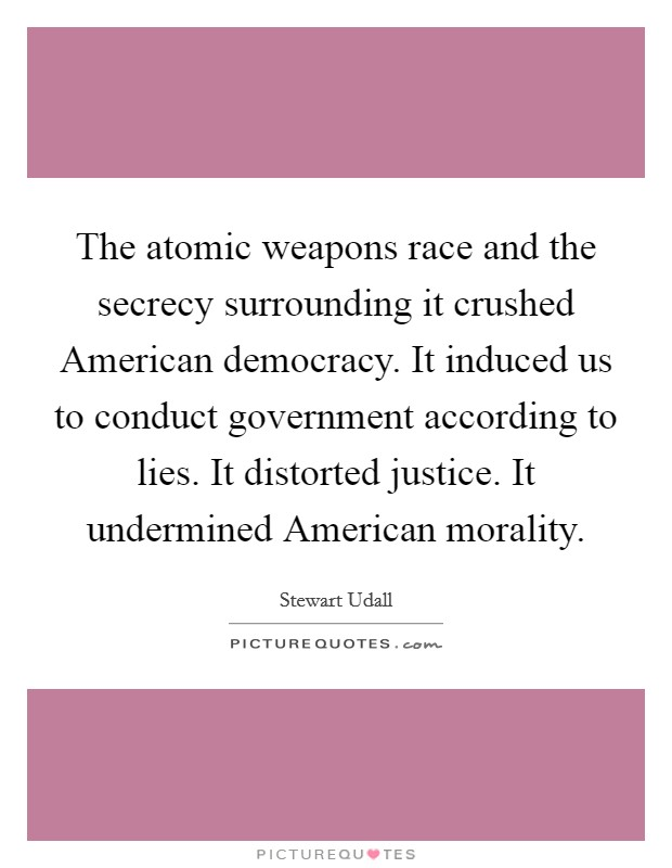 The atomic weapons race and the secrecy surrounding it crushed American democracy. It induced us to conduct government according to lies. It distorted justice. It undermined American morality Picture Quote #1