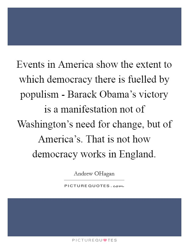 Events in America show the extent to which democracy there is fuelled by populism - Barack Obama's victory is a manifestation not of Washington's need for change, but of America's. That is not how democracy works in England Picture Quote #1
