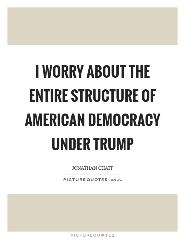 I worry about the entire structure of American democracy under Trump Picture Quote #1
