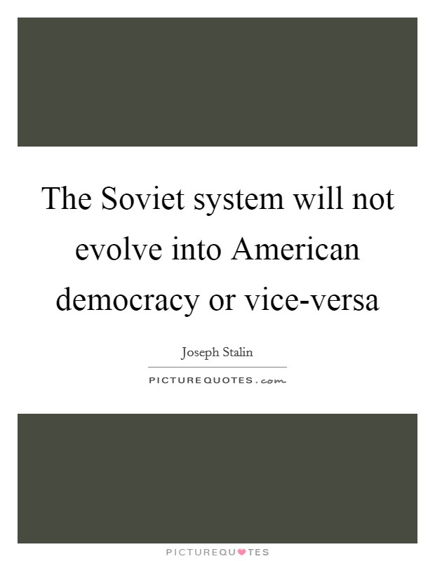 The Soviet system will not evolve into American democracy or vice-versa Picture Quote #1