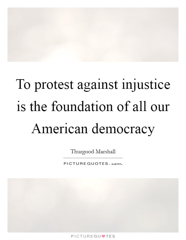 To protest against injustice is the foundation of all our American democracy Picture Quote #1