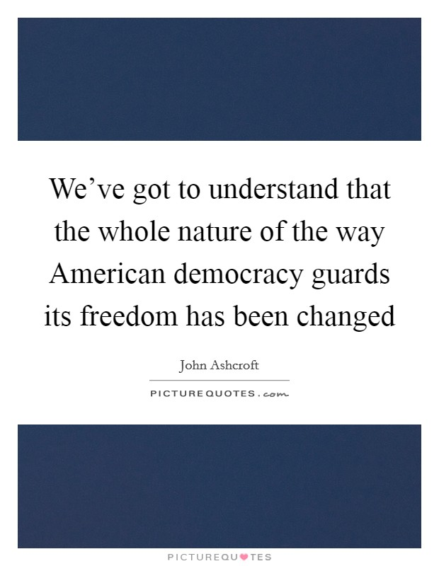 We've got to understand that the whole nature of the way American democracy guards its freedom has been changed Picture Quote #1