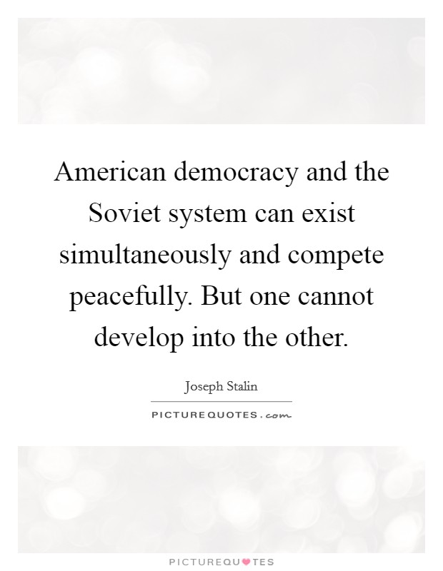 American democracy and the Soviet system can exist simultaneously and compete peacefully. But one cannot develop into the other Picture Quote #1