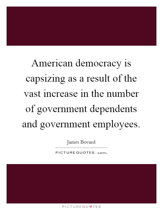 American democracy is capsizing as a result of the vast increase in the number of government dependents and government employees Picture Quote #1