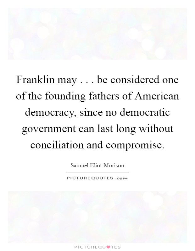 Franklin may . . . be considered one of the founding fathers of American democracy, since no democratic government can last long without conciliation and compromise Picture Quote #1