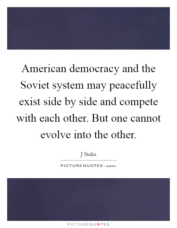 American democracy and the Soviet system may peacefully exist side by side and compete with each other. But one cannot evolve into the other Picture Quote #1