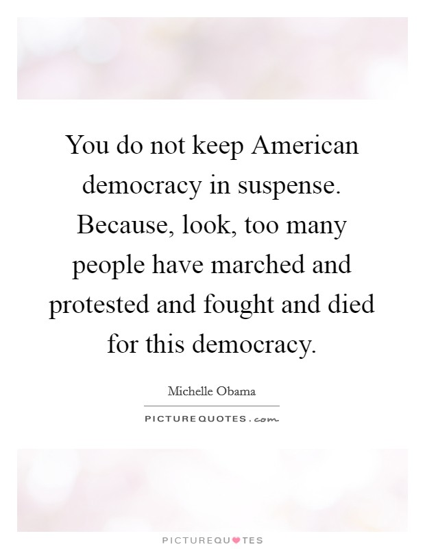 You do not keep American democracy in suspense. Because, look, too many people have marched and protested and fought and died for this democracy Picture Quote #1