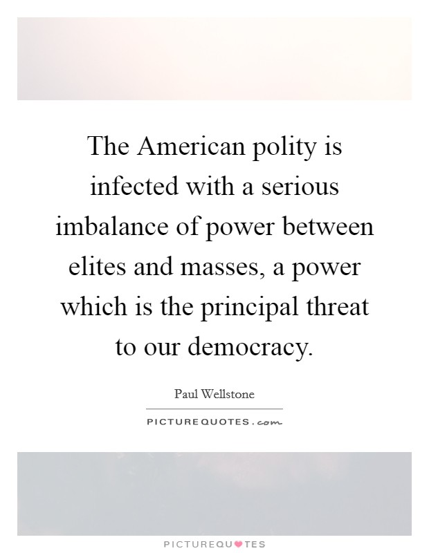 The American polity is infected with a serious imbalance of power between elites and masses, a power which is the principal threat to our democracy. Picture Quote #1