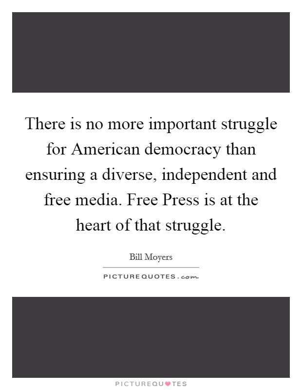 There is no more important struggle for American democracy than ensuring a diverse, independent and free media. Free Press is at the heart of that struggle Picture Quote #1
