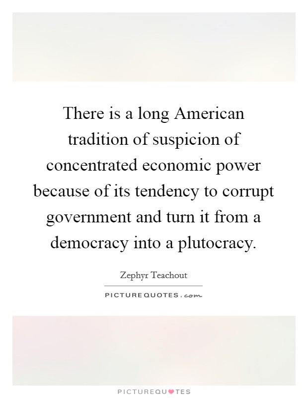 There is a long American tradition of suspicion of concentrated economic power because of its tendency to corrupt government and turn it from a democracy into a plutocracy Picture Quote #1