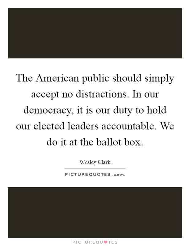 The American public should simply accept no distractions. In our democracy, it is our duty to hold our elected leaders accountable. We do it at the ballot box Picture Quote #1